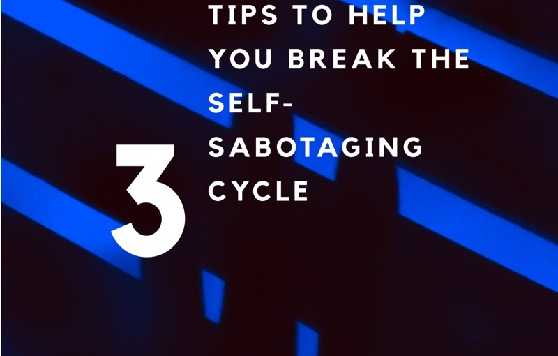 3 tips to help you break the self-sabotagingcycle